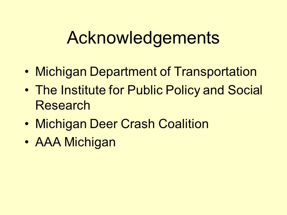 Acknowledgements Michigan Department of Transportation The Institute for Public Policy and Social Research Michigan Deer Crash Coalition AAA Michigan