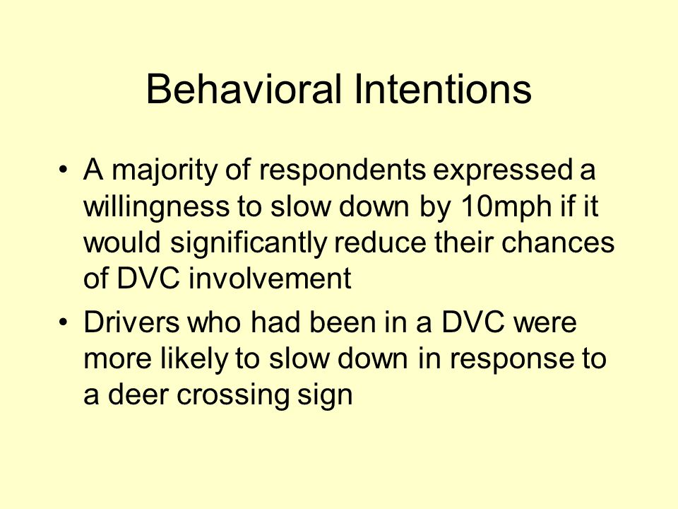 Behavioral Intentions A majority of respondents expressed a willingness to slow down by 10mph if it would significantly reduce their chances of DVC involvement Drivers who had been in a DVC were more likely to slow down in response to a deer crossing sign