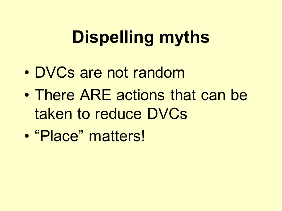 Dispelling myths DVCs are not random There ARE actions that can be taken to reduce DVCs Place matters!
