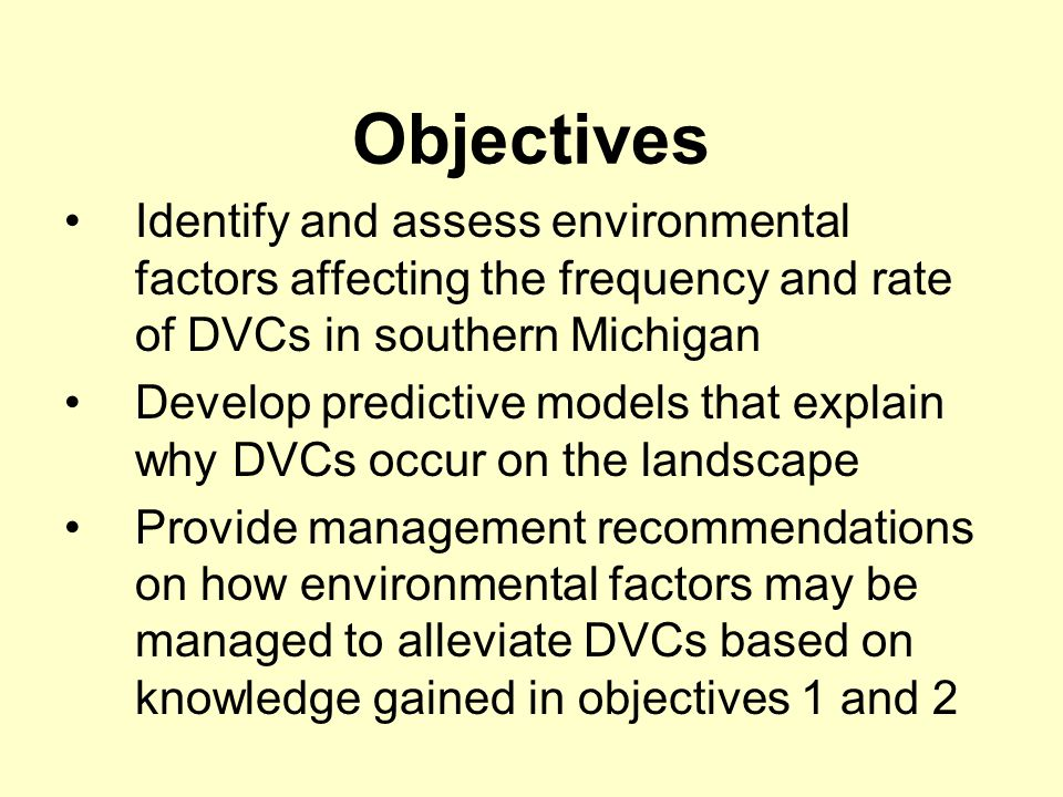 Objectives Identify and assess environmental factors affecting the frequency and rate of DVCs in southern Michigan Develop predictive models that explain why DVCs occur on the landscape Provide management recommendations on how environmental factors may be managed to alleviate DVCs based on knowledge gained in objectives 1 and 2