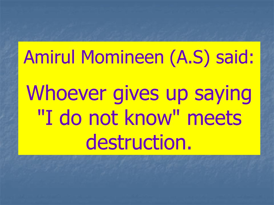 Amirul Momineen (A.S) said: Whoever gives up saying I do not know meets destruction.