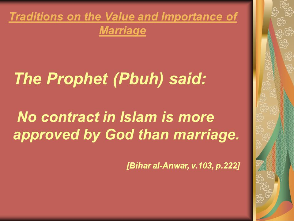 The Prophet (Pbuh) said: No contract in Islam is more approved by God than marriage. [Bihar al-Anwar, v.103, p.222] Traditions on the Value and Import