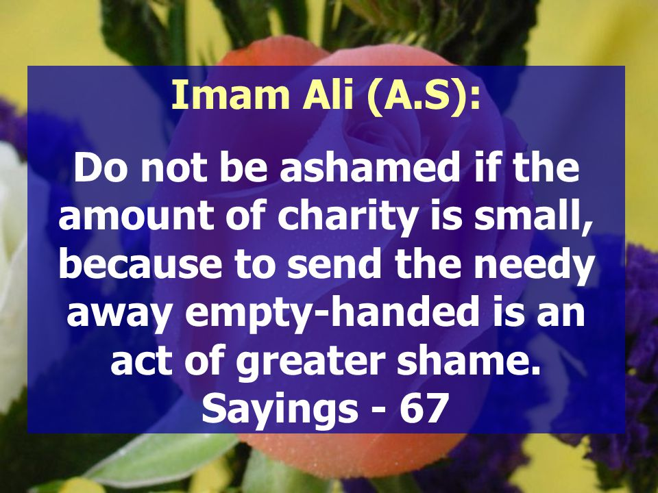 Imam Ali (A.S): Do not be ashamed if the amount of charity is small, because to send the needy away empty-handed is an act of greater shame. Sayings -