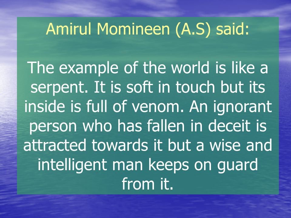 Amirul Momineen (A.S) said: The example of the world is like a serpent. It is soft in touch but its inside is full of venom. An ignorant person who ha