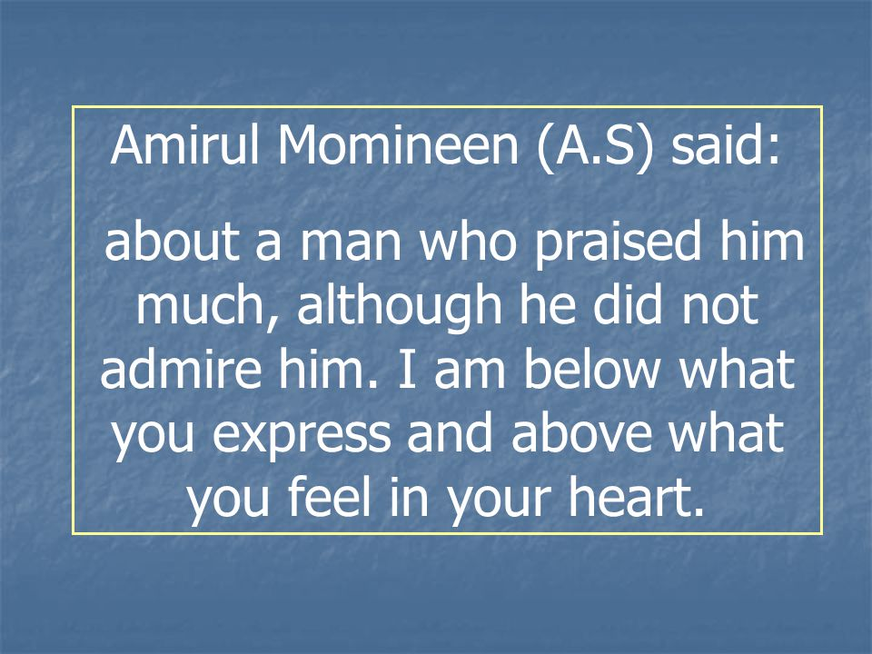 Amirul Momineen (A.S) said: about a man who praised him much, although he did not admire him. I am below what you express and above what you feel in y