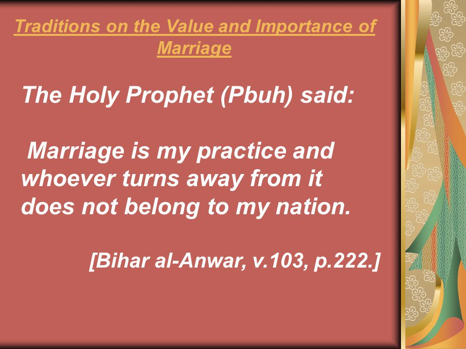 The Holy Prophet (Pbuh) said: Marriage is my practice and whoever turns away from it does not belong to my nation. [Bihar al-Anwar, v.103, p.222.] Tra