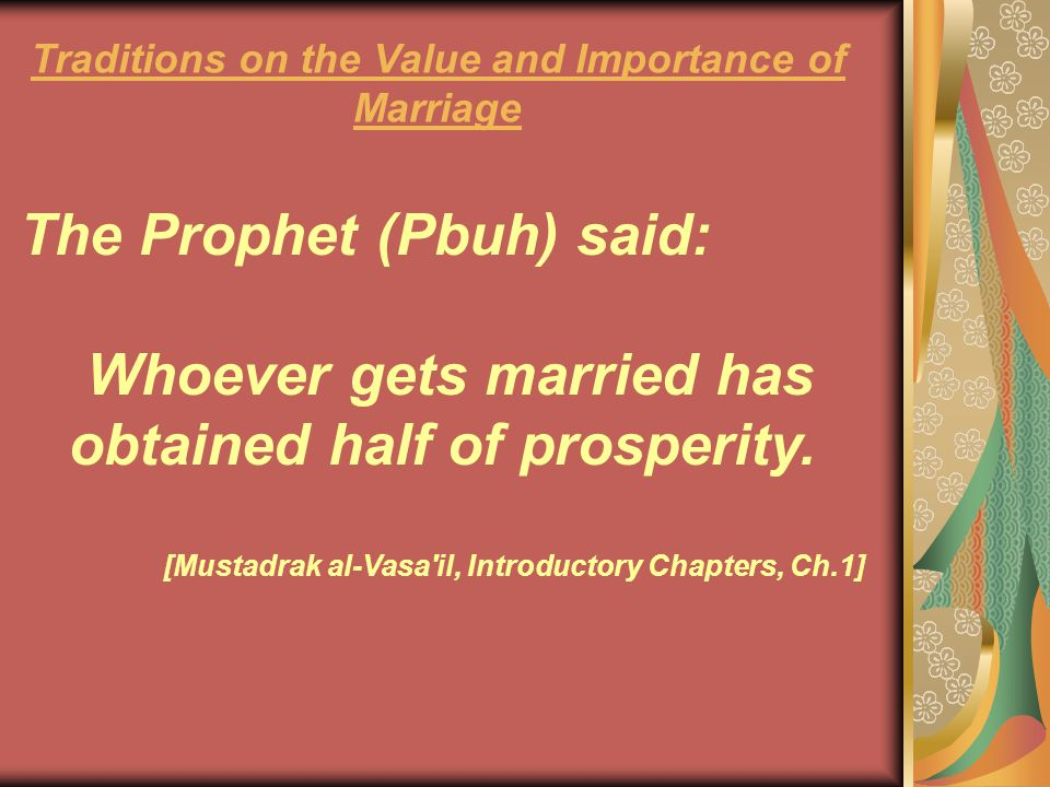 The Prophet (Pbuh) said: Whoever gets married has obtained half of prosperity. [Mustadrak al-Vasa'il, Introductory Chapters, Ch.1] Traditions on the V
