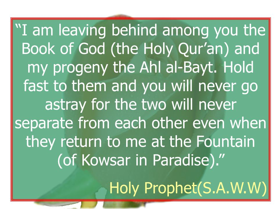 """I am leaving behind among you the Book of God (the Holy Qur'an) and my progeny the Ahl al-Bayt. Hold fast to them and you will never go astray for th"