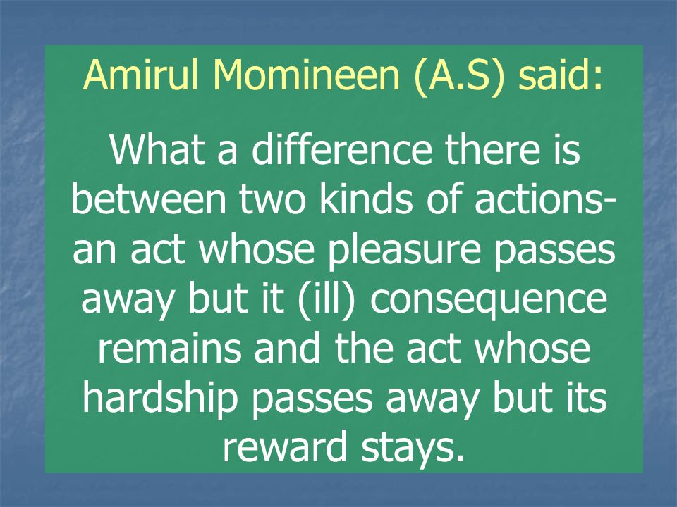 Amirul Momineen (A.S) said: What a difference there is between two kinds of actions- an act whose pleasure passes away but it (ill) consequence remains and the act whose hardship passes away but its reward stays.
