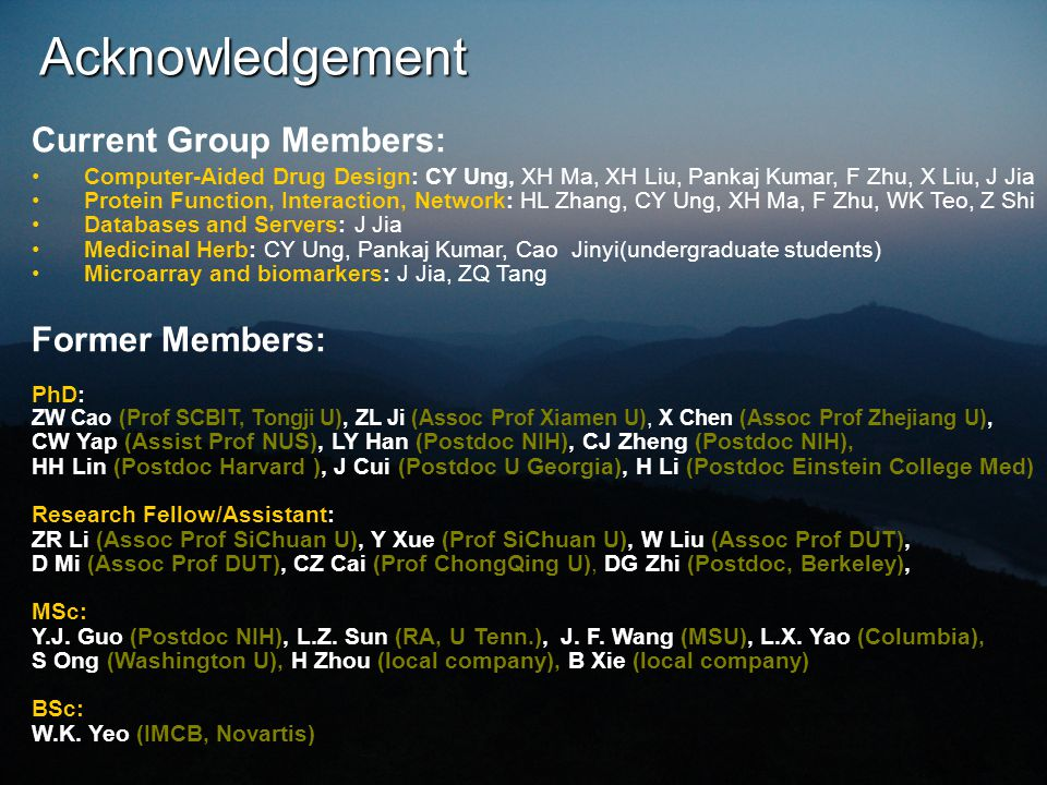 Acknowledgement Current Group Members: Computer-Aided Drug Design: CY Ung, XH Ma, XH Liu, Pankaj Kumar, F Zhu, X Liu, J Jia Protein Function, Interaction, Network: HL Zhang, CY Ung, XH Ma, F Zhu, WK Teo, Z Shi Databases and Servers: J Jia Medicinal Herb: CY Ung, Pankaj Kumar, Cao Jinyi(undergraduate students) Microarray and biomarkers: J Jia, ZQ Tang Former Members: PhD: ZW Cao (Prof SCBIT, Tongji U), ZL Ji (Assoc Prof Xiamen U), X Chen (Assoc Prof Zhejiang U), CW Yap (Assist Prof NUS), LY Han (Postdoc NIH), CJ Zheng (Postdoc NIH), HH Lin (Postdoc Harvard ), J Cui (Postdoc U Georgia), H Li (Postdoc Einstein College Med) Research Fellow/Assistant: ZR Li (Assoc Prof SiChuan U), Y Xue (Prof SiChuan U), W Liu (Assoc Prof DUT), D Mi (Assoc Prof DUT), CZ Cai (Prof ChongQing U), DG Zhi (Postdoc, Berkeley), MSc: Y.J.