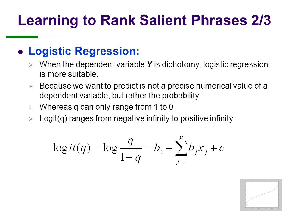 Learning to Rank Salient Phrases 2/3 Logistic Regression:  When the dependent variable Y is dichotomy, logistic regression is more suitable.