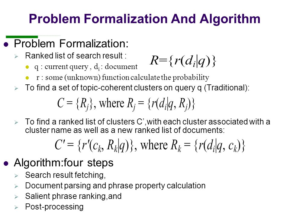 Problem Formalization And Algorithm Problem Formalization:  Ranked list of search result : q : current query, d i : document r : some (unknown) function calculate the probability  To find a set of topic-coherent clusters on query q (Traditional):  To find a ranked list of clusters C',with each cluster associated with a cluster name as well as a new ranked list of documents: Algorithm:four steps  Search result fetching,  Document parsing and phrase property calculation  Salient phrase ranking,and  Post-processing