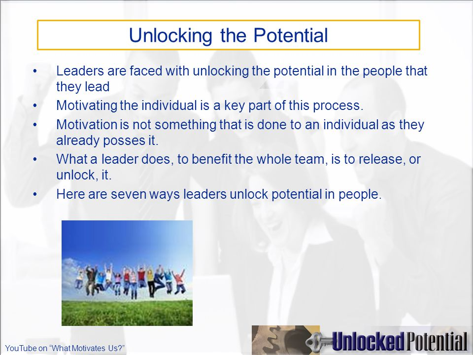 Unlocking the Potential Leaders are faced with unlocking the potential in the people that they lead Motivating the individual is a key part of this process.
