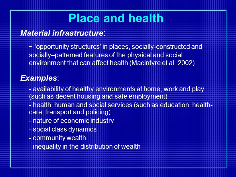 Place and health Material infrastructure : - 'opportunity structures' in places, socially-constructed and socially–patterned features of the physical and social environment that can affect health (Macintyre et al.