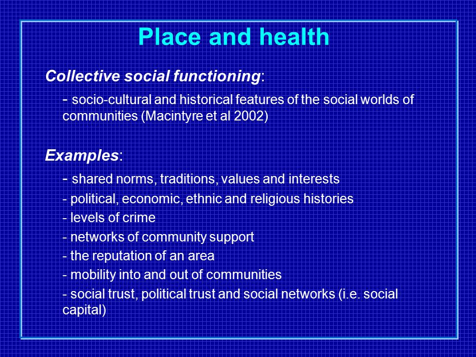 Place and health Collective social functioning: - socio-cultural and historical features of the social worlds of communities (Macintyre et al 2002) Examples: - shared norms, traditions, values and interests - political, economic, ethnic and religious histories - levels of crime - networks of community support - the reputation of an area - mobility into and out of communities - social trust, political trust and social networks (i.e.