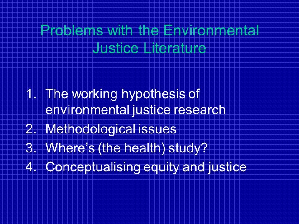 Problems with the Environmental Justice Literature 1.The working hypothesis of environmental justice research 2.Methodological issues 3.Where's (the health) study.
