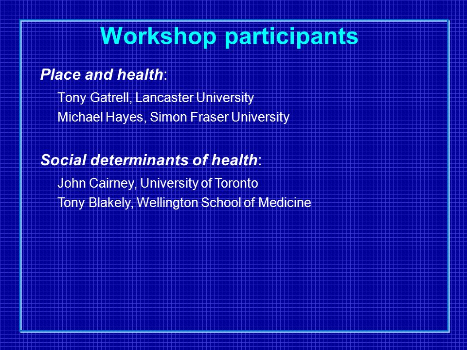 Workshop participants Place and health: Tony Gatrell, Lancaster University Michael Hayes, Simon Fraser University Social determinants of health: John Cairney, University of Toronto Tony Blakely, Wellington School of Medicine