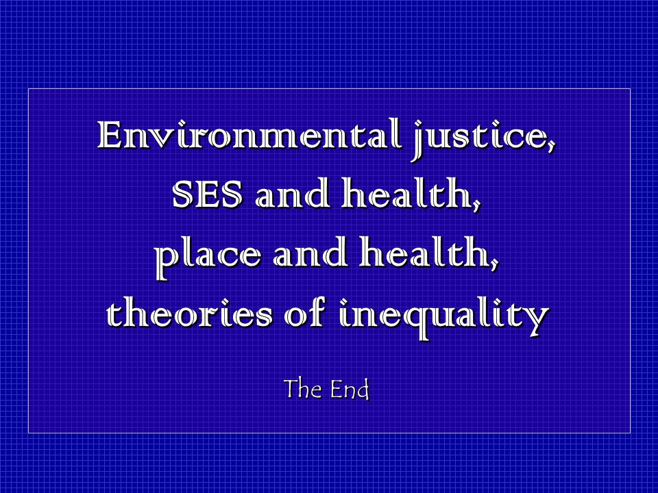Environmental justice, SES and health, place and health, theories of inequality The End Environmental justice, SES and health, place and health, theories of inequality The End