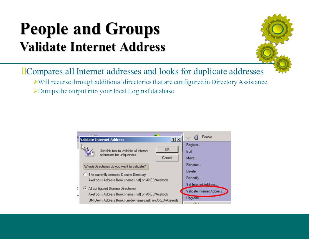 People and Groups Validate Internet Address  Compares all Internet addresses and looks for duplicate addresses  Will recurse through additional directories that are configured in Directory Assistance  Dumps the output into your local Log.nsf database
