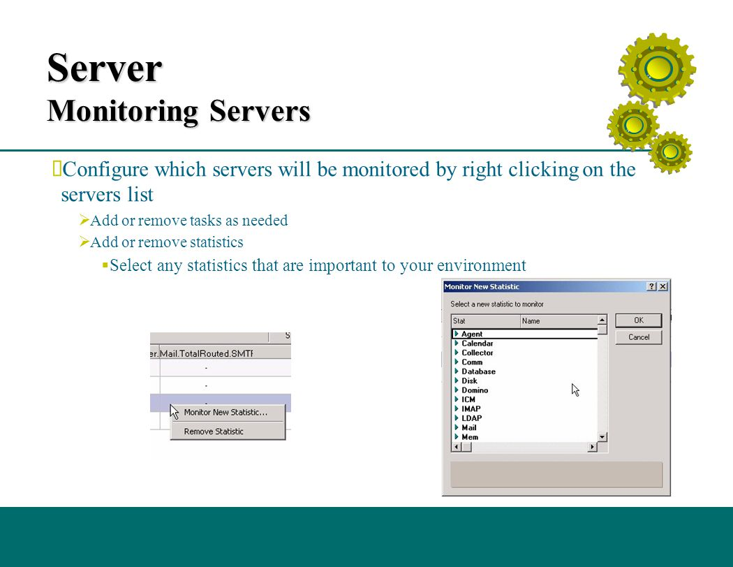 Server Monitoring Servers  Configure which servers will be monitored by right clicking on the servers list  Add or remove tasks as needed  Add or remove statistics  Select any statistics that are important to your environment