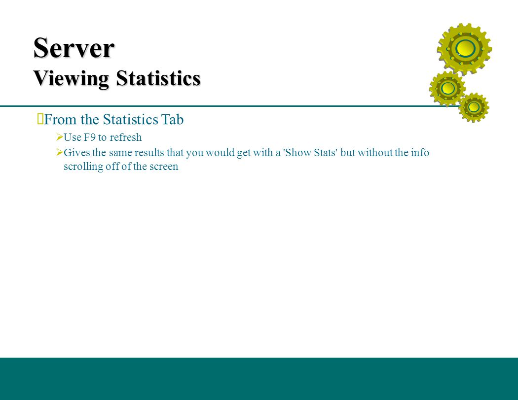Server Viewing Statistics  From the Statistics Tab  Use F9 to refresh  Gives the same results that you would get with a Show Stats but without the info scrolling off of the screen