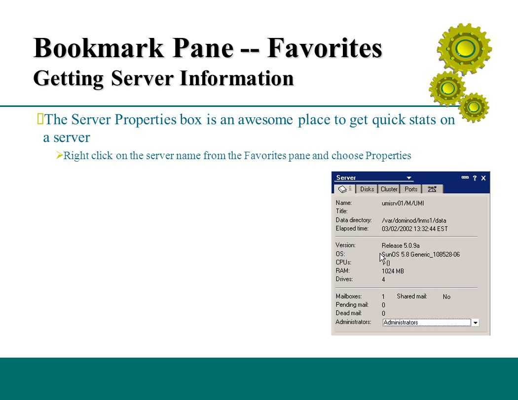 Bookmark Pane -- Favorites Getting Server Information  The Server Properties box is an awesome place to get quick stats on a server  Right click on the server name from the Favorites pane and choose Properties