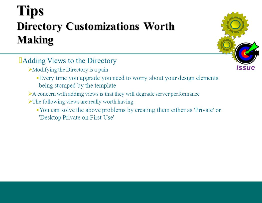 Additional Administrative Tips Directory Customizations Worth Making  Adding Views to the Directory  Modifying the Directory is a pain  Every time you upgrade you need to worry about your design elements being stomped by the template  A concern with adding views is that they will degrade server performance  The following views are really worth having  You can solve the above problems by creating them either as Private or Desktop Private on First Use Issue
