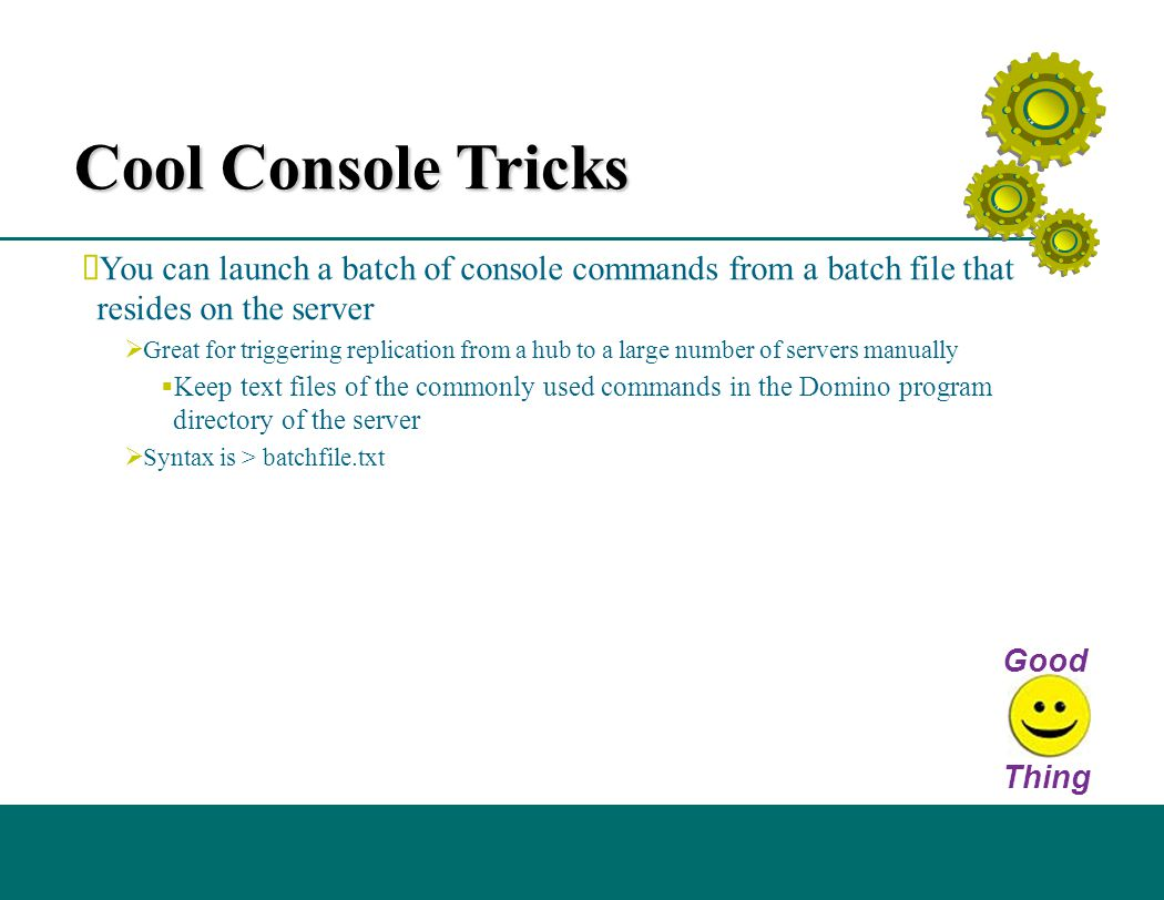 Cool Console Tricks  You can launch a batch of console commands from a batch file that resides on the server  Great for triggering replication from