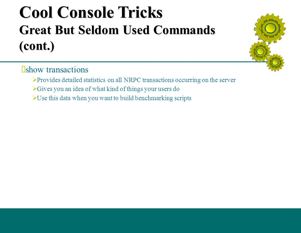 Cool Console Tricks Great But Seldom Used Commands (cont.)  show transactions  Provides detailed statistics on all NRPC transactions occurring on the server  Gives you an idea of what kind of things your users do  Use this data when you want to build benchmarking scripts