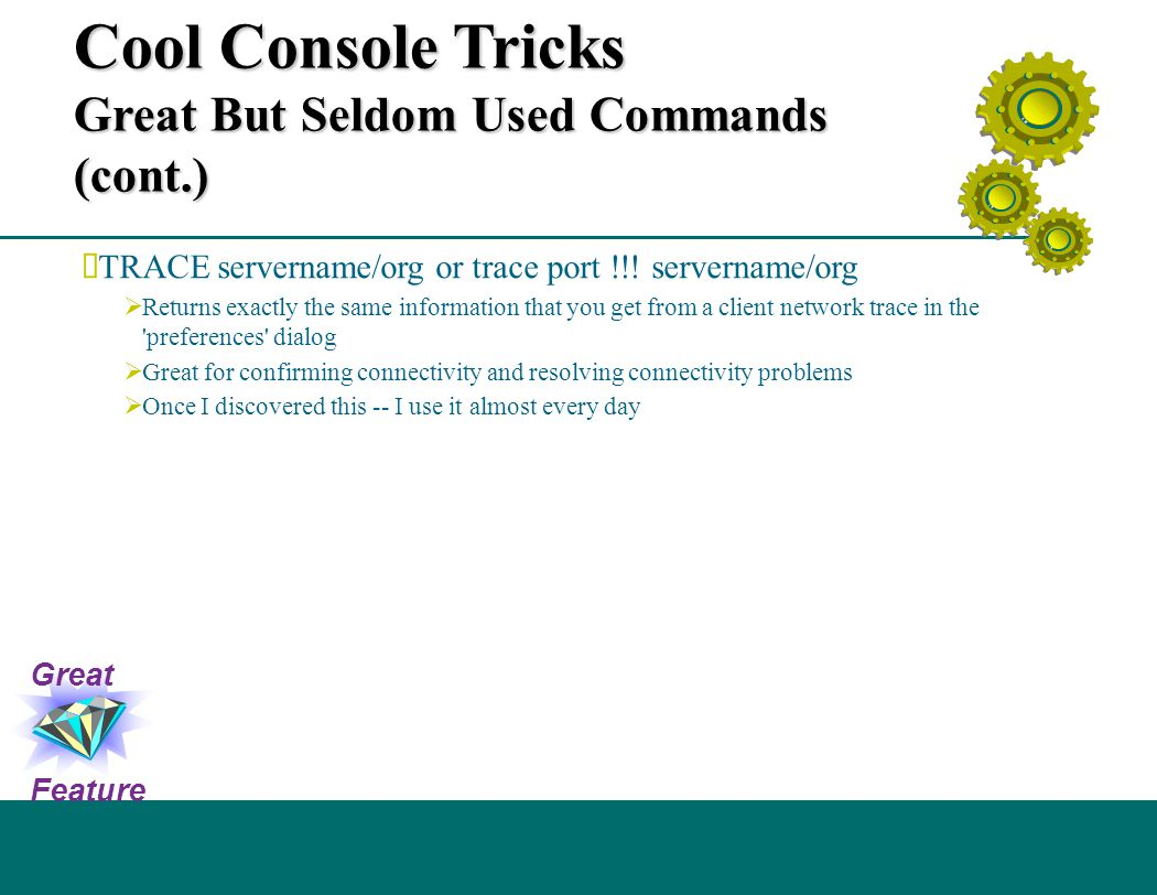 Cool Console Tricks Great But Seldom Used Commands (cont.)  TRACE servername/org or trace port !!! servername/org  Returns exactly the same informat