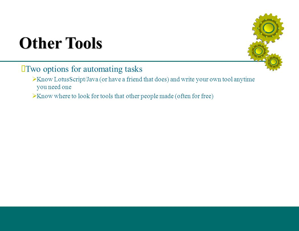 Other Tools  Two options for automating tasks  Know LotusScript/Java (or have a friend that does) and write your own tool anytime you need one  Know where to look for tools that other people made (often for free)