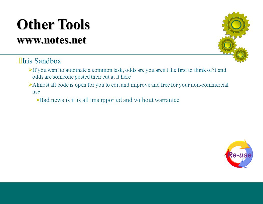 Other Tools www.notes.net  Iris Sandbox  If you want to automate a common task, odds are you aren t the first to think of it and odds are someone posted their cut at it here  Almost all code is open for you to edit and improve and free for your non-commercial use  Bad news is it is all unsupported and without warrantee Re-use