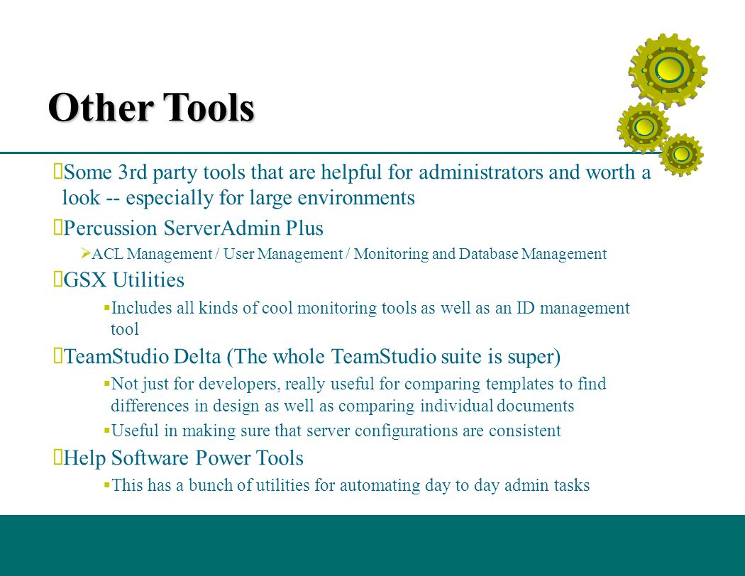 Other Tools  Some 3rd party tools that are helpful for administrators and worth a look -- especially for large environments  Percussion ServerAdmin Plus  ACL Management / User Management / Monitoring and Database Management  GSX Utilities  Includes all kinds of cool monitoring tools as well as an ID management tool  TeamStudio Delta (The whole TeamStudio suite is super)  Not just for developers, really useful for comparing templates to find differences in design as well as comparing individual documents  Useful in making sure that server configurations are consistent  Help Software Power Tools  This has a bunch of utilities for automating day to day admin tasks