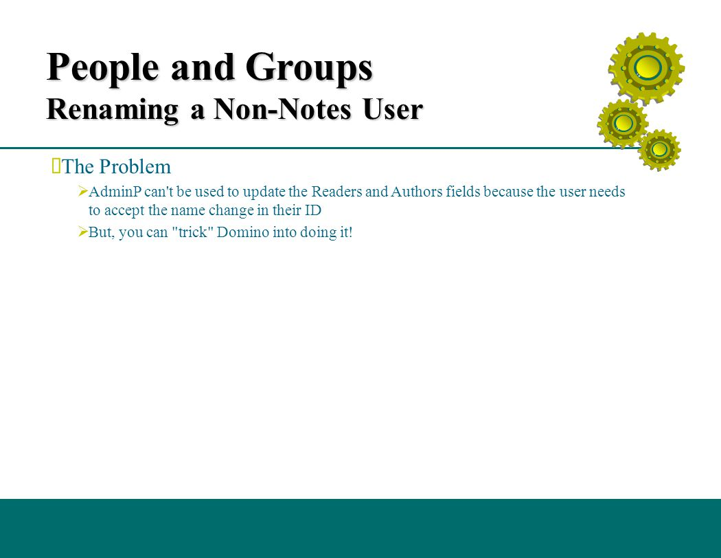 People and Groups Renaming a Non-Notes User (cont.)  Here is the trick  Create a group by the same name as the person  Run the Action Rename Group  Force Adminp to process the request -- Issue the command Tell Adminp process all twice  Once to process the rename group request, and once to process the changes in the Authors and Readers fields Tip