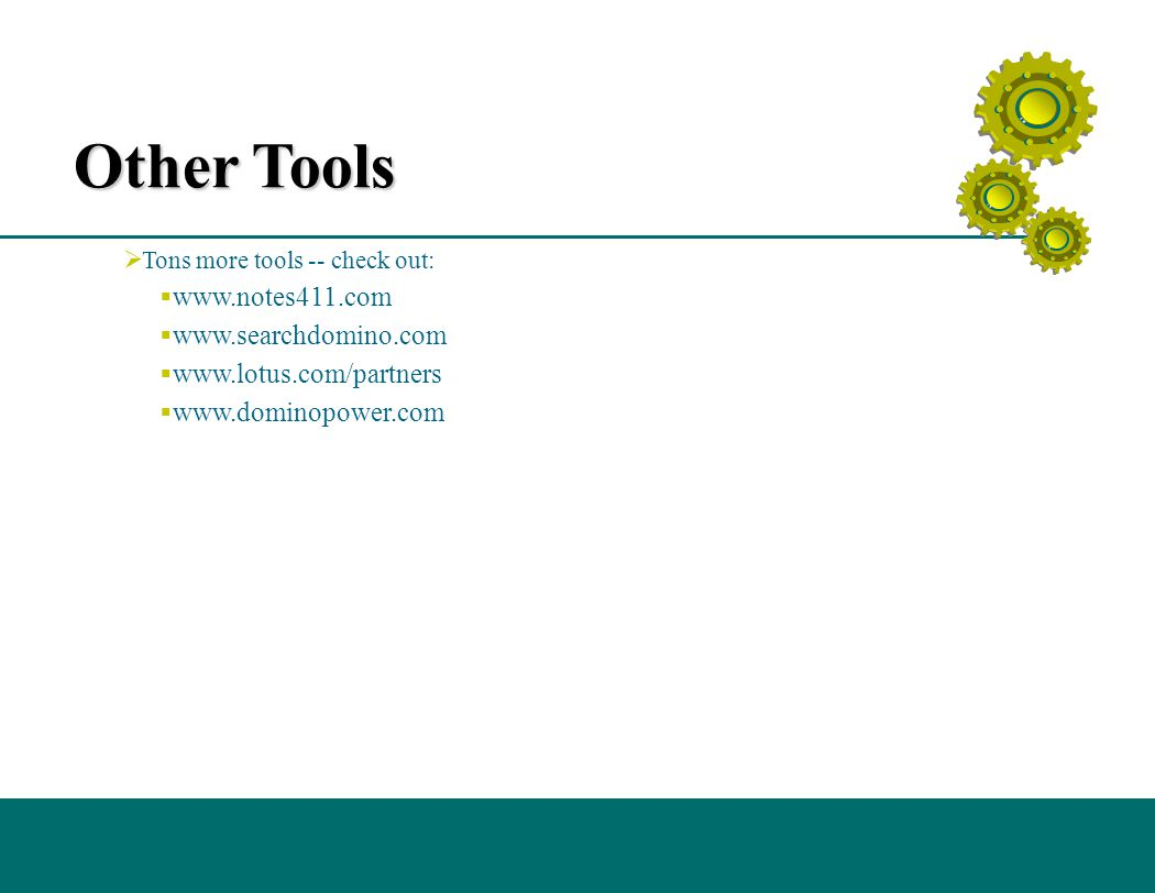 Other Tools  Tons more tools -- check out:  www.notes411.com  www.searchdomino.com  www.lotus.com/partners  www.dominopower.com