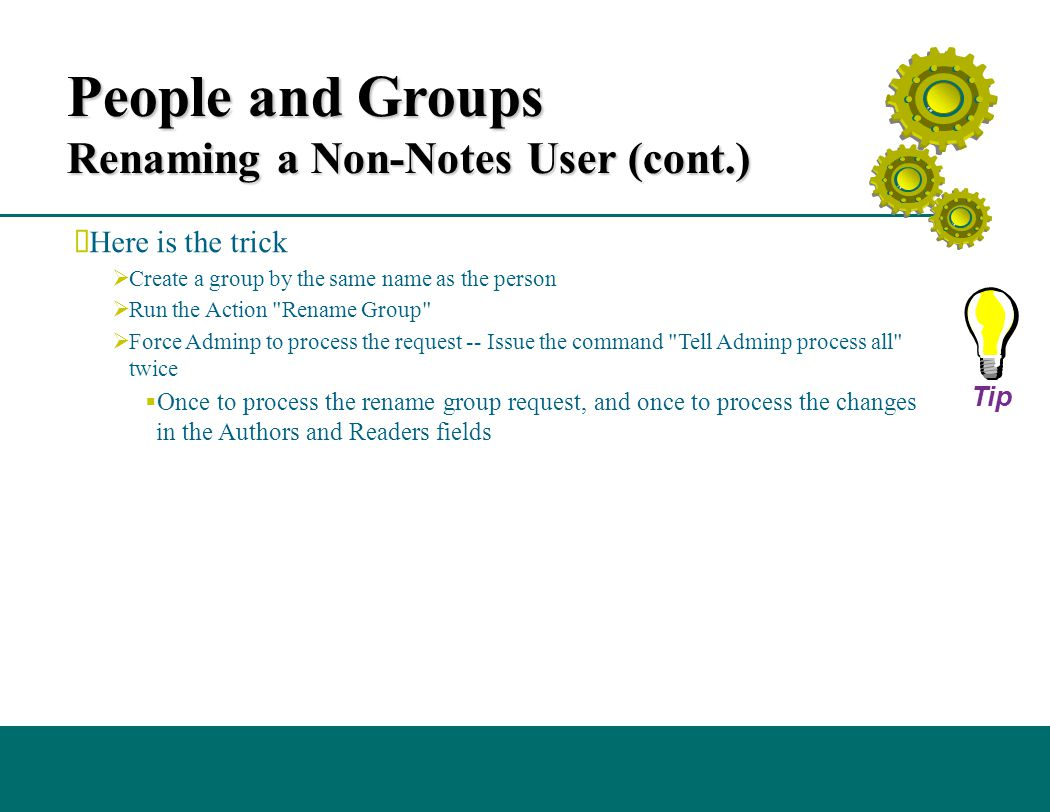 People and Groups Renaming a Non-Notes User (cont.)  Here is the trick  Create a group by the same name as the person  Run the Action Rename Group  Force Adminp to process the request -- Issue the command Tell Adminp process all twice  Once to process the rename group request, and once to process the changes in the Authors and Readers fields Tip