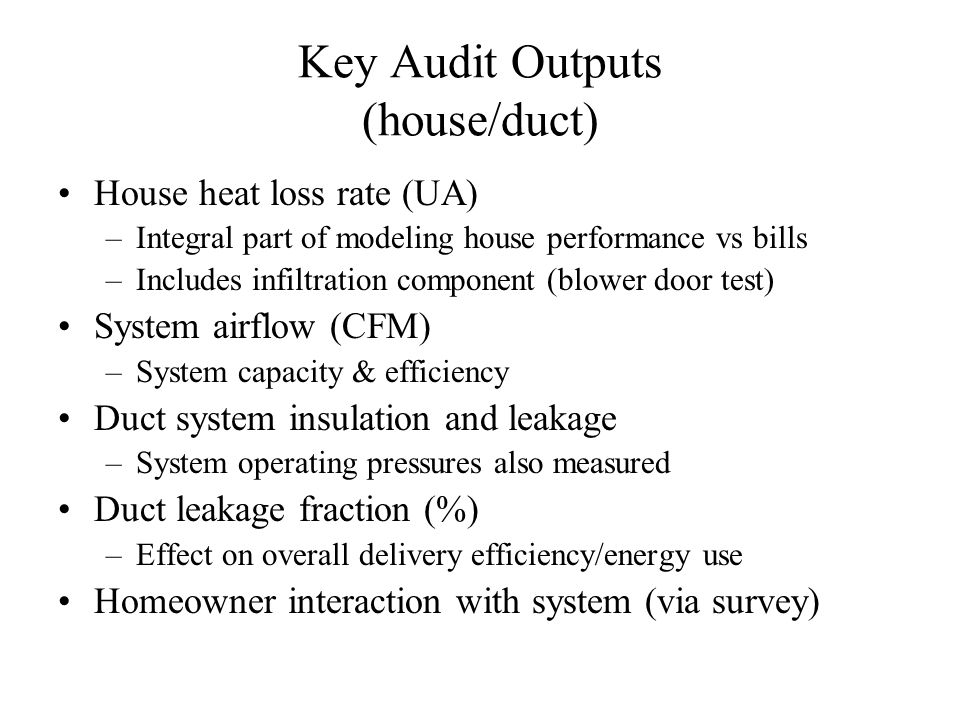 Key Audit Outputs (house/duct) House heat loss rate (UA) –Integral part of modeling house performance vs bills –Includes infiltration component (blower door test) System airflow (CFM) –System capacity & efficiency Duct system insulation and leakage –System operating pressures also measured Duct leakage fraction (%) –Effect on overall delivery efficiency/energy use Homeowner interaction with system (via survey)