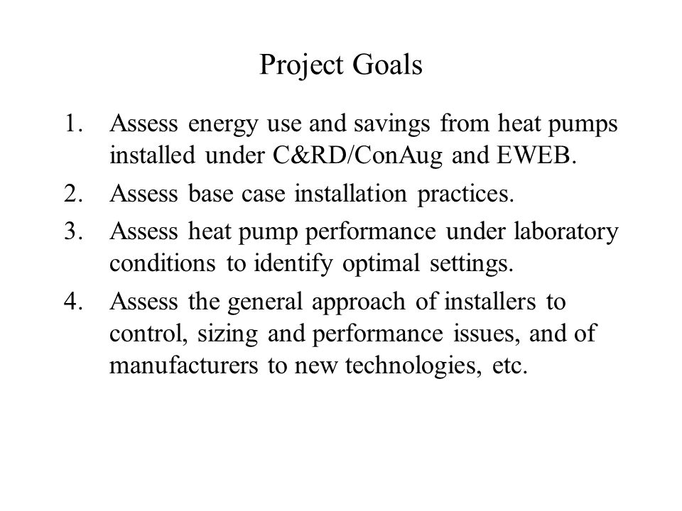 Project Goals 1.Assess energy use and savings from heat pumps installed under C&RD/ConAug and EWEB.