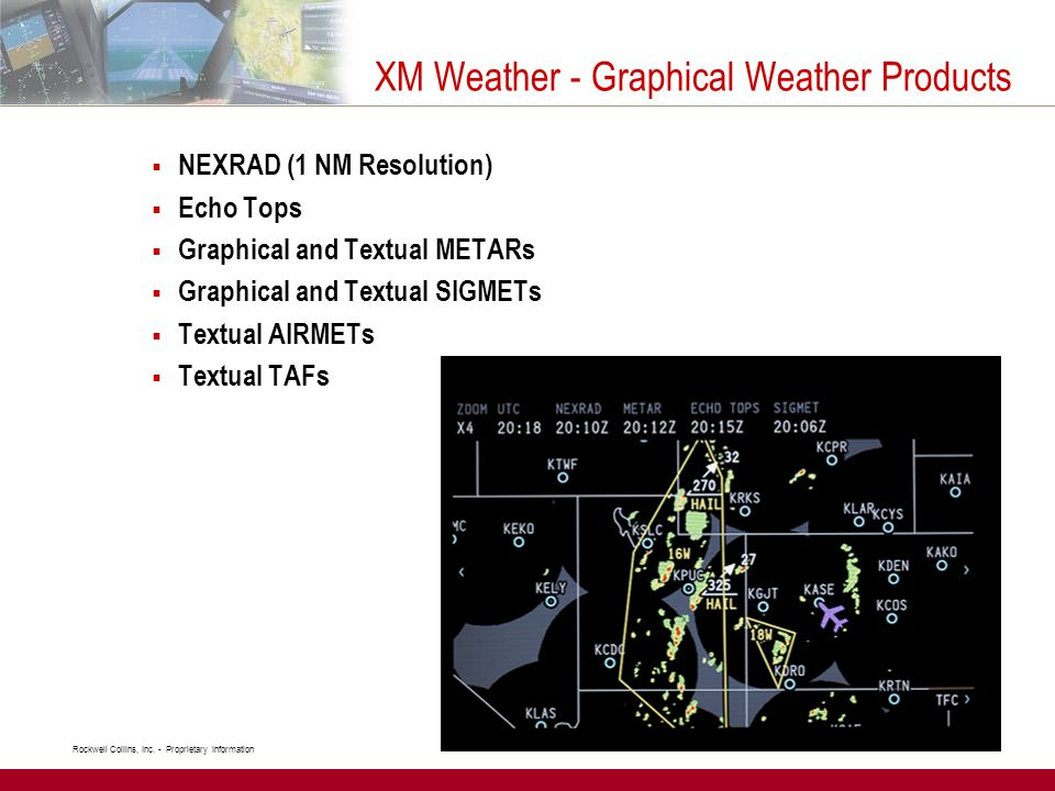 Rockwell Collins, Inc. - Proprietary Information  NEXRAD (1 NM Resolution)  Echo Tops  Graphical and Textual METARs  Graphical and Textual SIGMETs