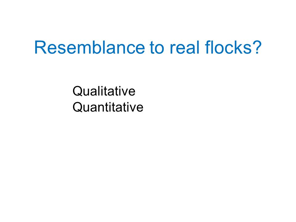 Resemblance to real flocks Qualitative Quantitative