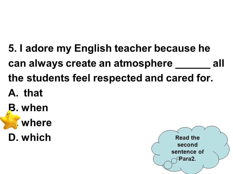 5. I adore my English teacher because he can always create an atmosphere ______ all the students feel respected and cared for. A.that B. when C. where