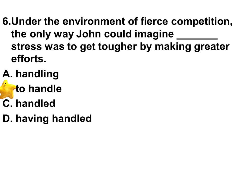 6.Under the environment of fierce competition, the only way John could imagine _______ stress was to get tougher by making greater efforts.