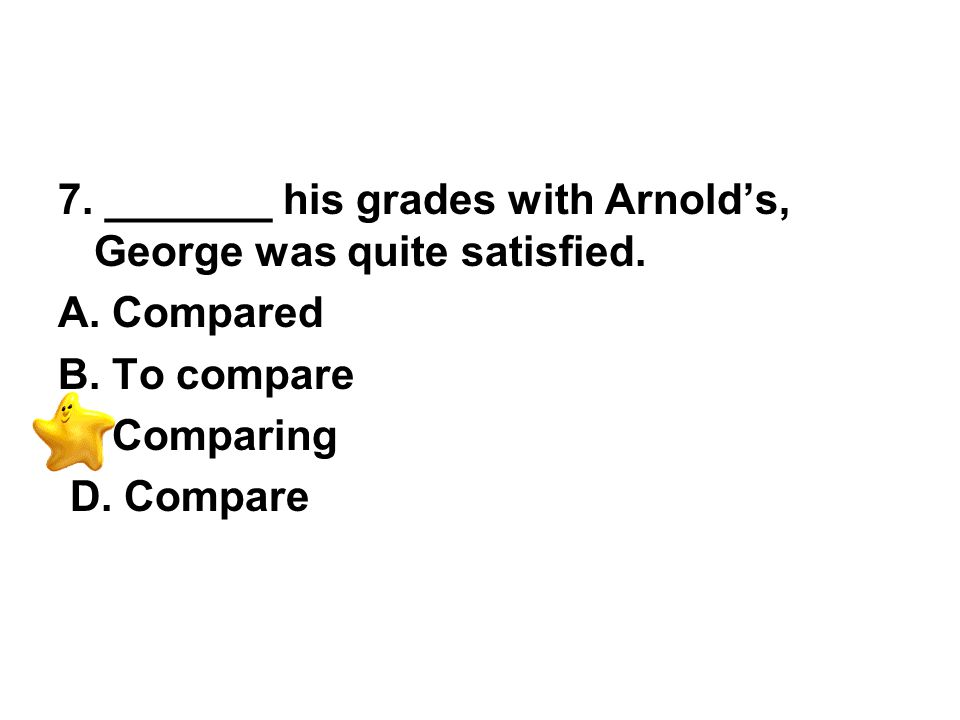 7. _______ his grades with Arnold's, George was quite satisfied.