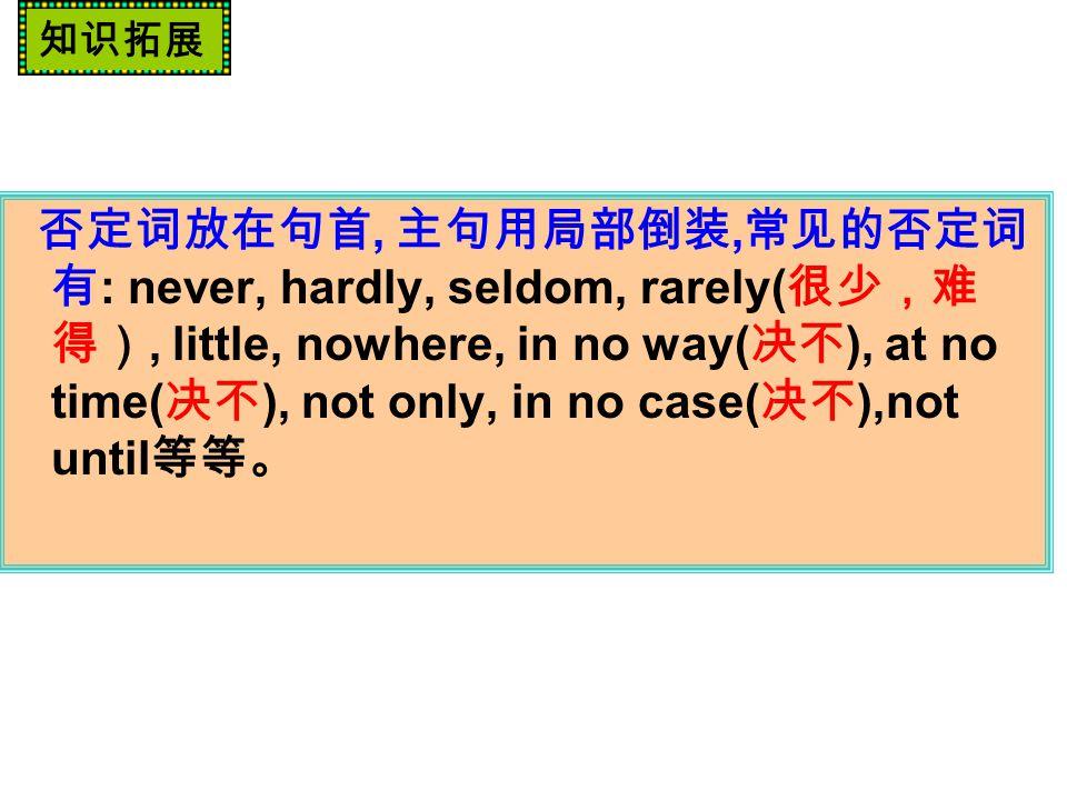 否定词放在句首, 主句用局部倒装, 常见的否定词 有 : never, hardly, seldom, rarely( 很少,难 得), little, nowhere, in no way( 决不 ), at no time( 决不 ), not only, in no case( 决不 ),not until 等等。 知识拓展