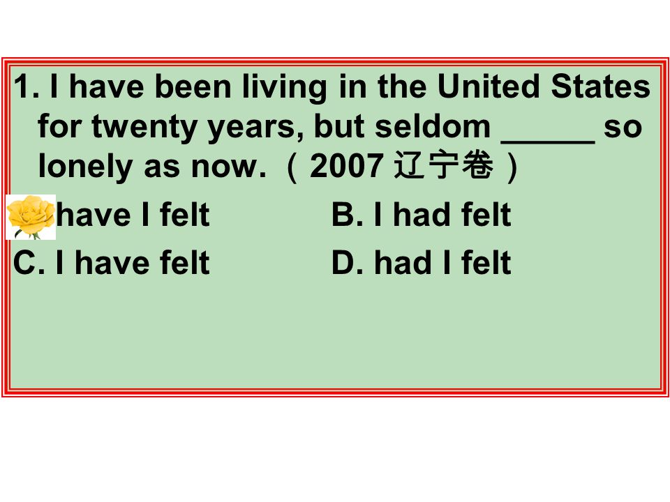 1. I have been living in the United States for twenty years, but seldom _____ so lonely as now.