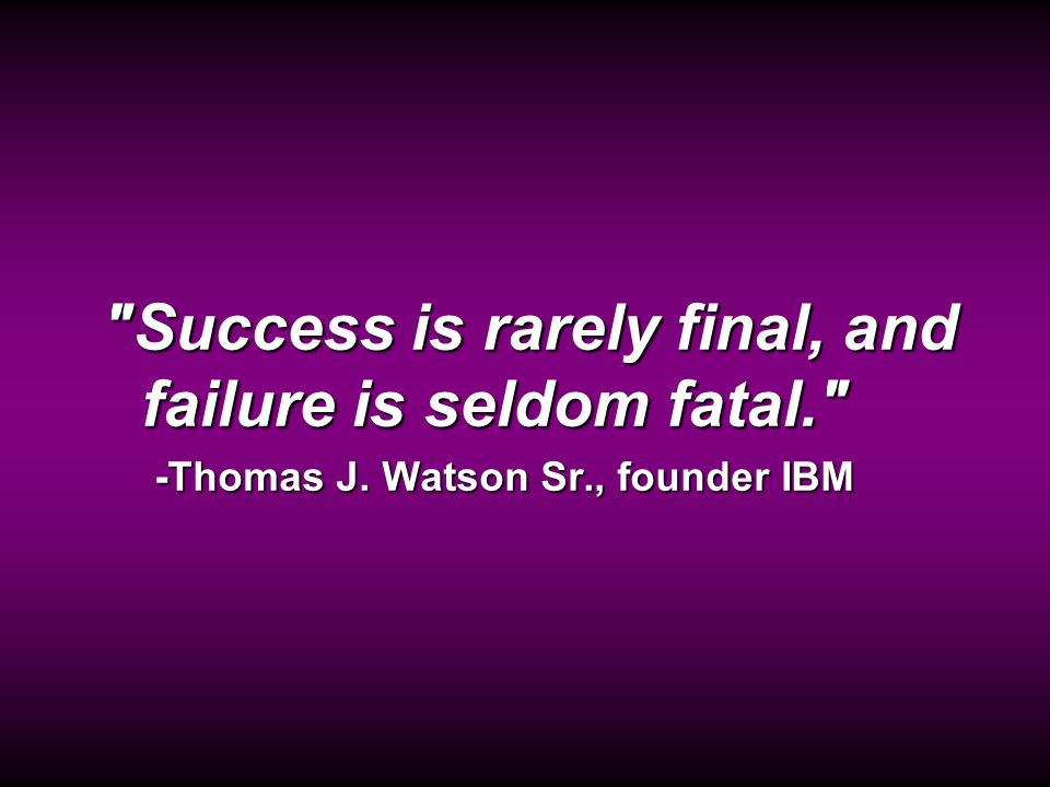 Quote: Success is seldom... Success is rarely final, and failure is seldom fatal. -Thomas J.
