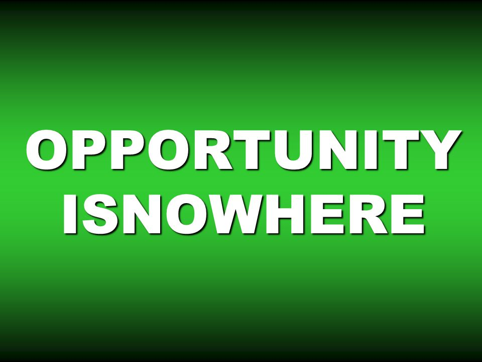 OPPORTUNITY ISNOWHERE