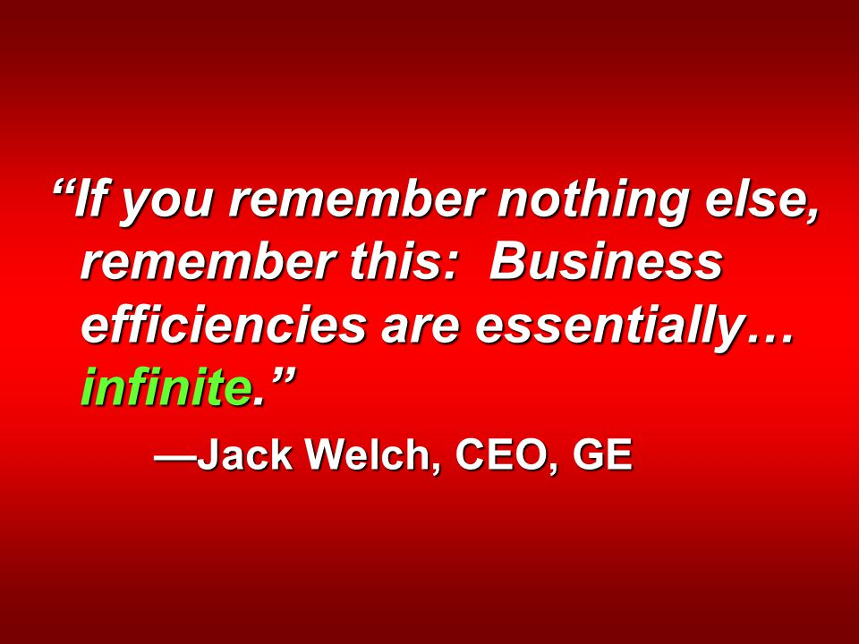 If you remember nothing else, remember this: Business efficiencies are essentially… infinite. —Jack Welch, CEO, GE —Jack Welch, CEO, GE