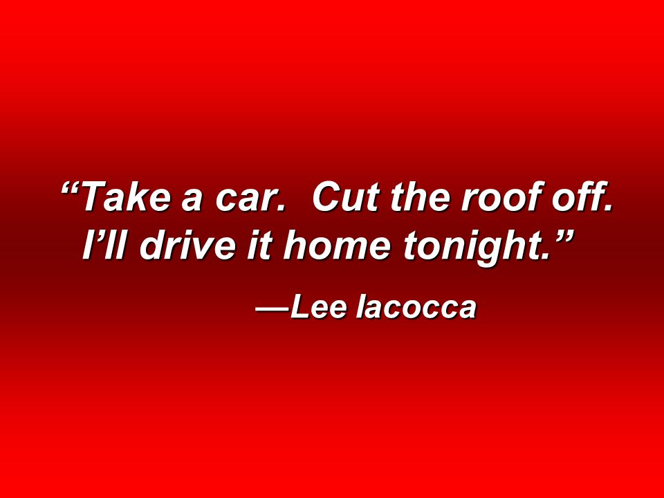 """""""Take a car. Cut the roof off. I'll drive it home tonight."""" —Lee Iacocca"""