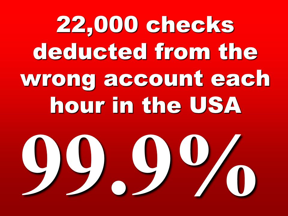 22,000 checks deducted from the wrong account each hour in the USA 99.9%